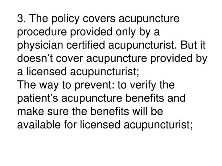 3. The policy covers acupuncture procedure provided only by a physician certified acupuncturist. But it doesn't cover acupuncture provided by a licensed acupuncturist;