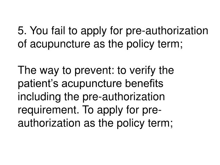 5. You fail to apply for pre-authorization of acupuncture as the policy term;