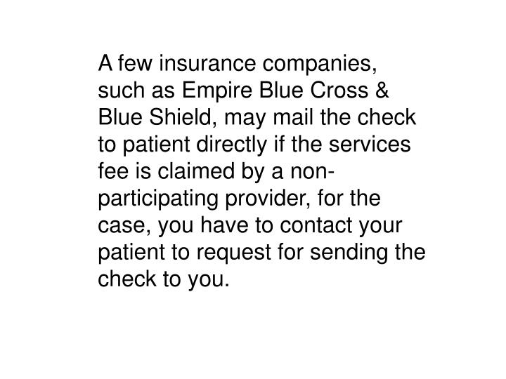 A few insurance companies, such as Empire Blue Cross & Blue Shield, may mail the check to patient directly if the services fee is claimed by a non-participating provider, for the case, you have to contact your patient to request for sending the check to you.