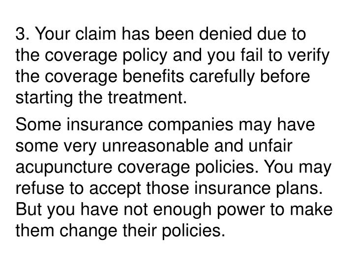 3. Your claim has been denied due to the coverage policy and you fail to verify the coverage benefits carefully before starting the treatment.