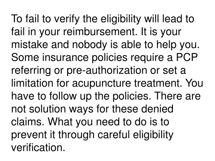 To fail to verify the eligibility will lead to fail in your reimbursement. It is your mistake and nobody is able to help you. Some insurance policies require a PCP referring or pre-authorization or set a limitation for acupuncture treatment. You have to follow up the policies. There are not solution ways for these denied claims. What you need to do is to prevent it through careful eligibility verification.