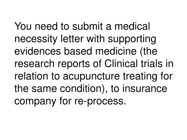 You need to submit a medical necessity letter with supporting evidences based medicine (the research reports of Clinical trials in relation to acupuncture treating for the same condition), to insurance company for re-process.
