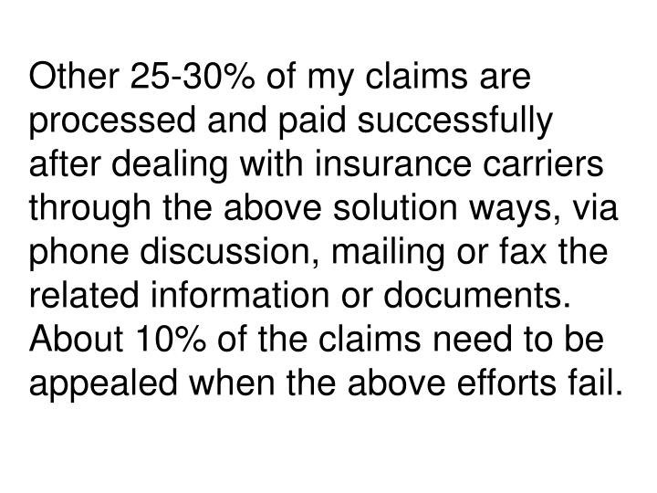 Other 25-30% of my claims are processed and paid successfully after dealing with insurance carriers through the above solution ways, via phone discussion, mailing or fax the related information or documents. About 10% of the claims need to be appealed when the above efforts fail.