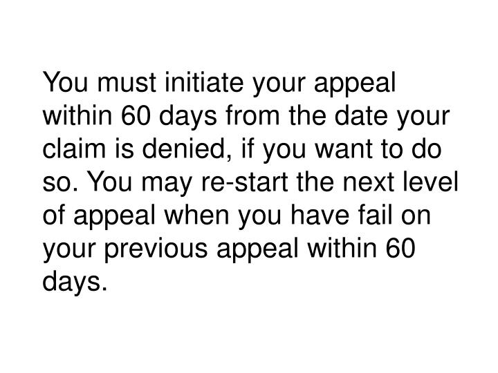 You must initiate your appeal within 60 days from the date your claim is denied, if you want to do so. You may re-start the next level of appeal when you have fail on your previous appeal within 60 days.