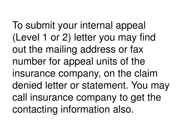 To submit your internal appeal (Level 1 or 2) letter you may find out the mailing address or fax number for appeal units of the insurance company, on the claim denied letter or statement. You may call insurance company to get the contacting information also.