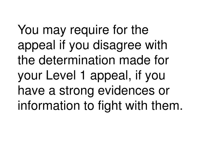 You may require for the appeal if you disagree with the determination made for your Level 1 appeal, if you have a strong evidences or information to fight with them.