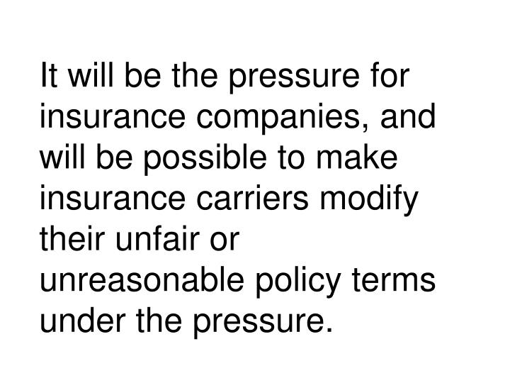 It will be the pressure for insurance companies, and will be possible to make insurance carriers modify their unfair or unreasonable policy terms under the pressure.
