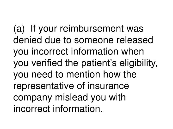 (a)  If your reimbursement was denied due to someone released you incorrect information when you verified the patient's eligibility, you need to mention how the representative of insurance company mislead you with incorrect information.