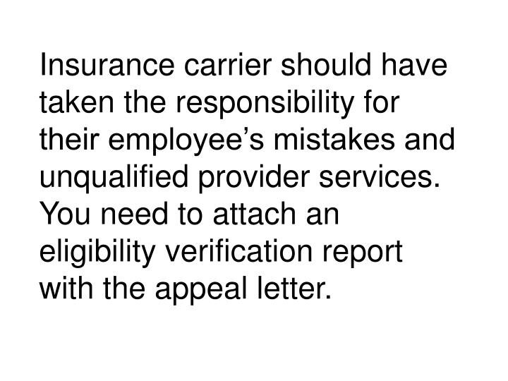 Insurance carrier should have taken the responsibility for their employee's mistakes and unqualified provider services. You need to attach an eligibility verification report with the appeal letter.