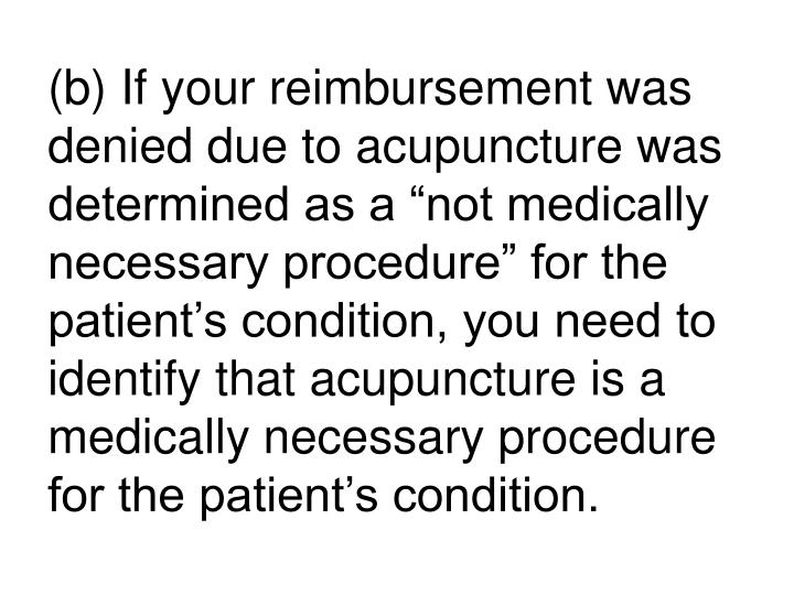 "(b) If your reimbursement was denied due to acupuncture was determined as a ""not medically necessary procedure"" for the patient's condition, you need to identify that acupuncture is a medically necessary procedure for the patient's condition."