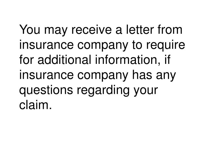 You may receive a letter from insurance company to require for additional information, if insurance company has any questions regarding your claim.
