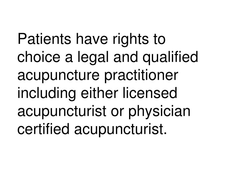Patients have rights to choice a legal and qualified acupuncture practitioner including either licensed acupuncturist or physician certified acupuncturist.