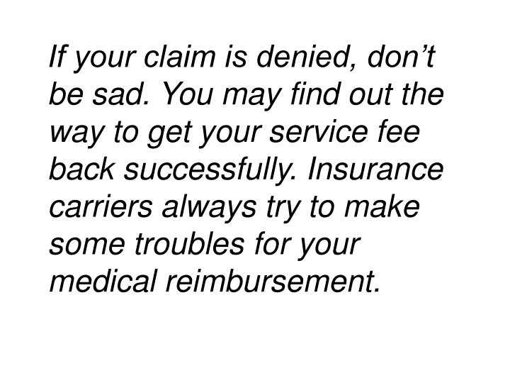If your claim is denied, don't be sad. You may find out the way to get your service fee back successfully. Insurance carriers always try to make some troubles for your medical reimbursement.