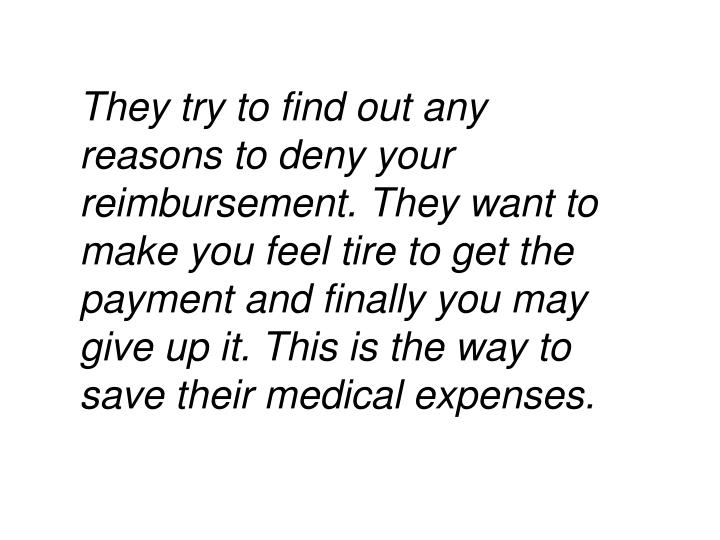 They try to find out any reasons to deny your reimbursement. They want to make you feel tire to get the payment and finally you may give up it. This is the way to save their medical expenses.