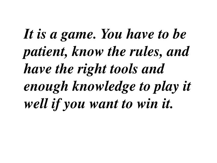 It is a game. You have to be patient, know the rules, and have the right tools and enough knowledge to play it well if you want to win it.