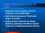 future plans for inventory at cms