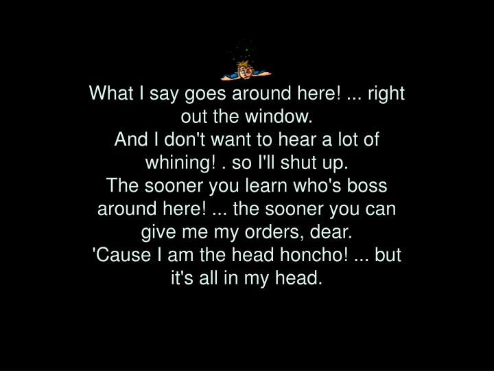 What I say goes around here! ... right out the window.