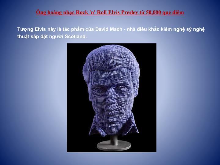 Ông hoàng nhạc Rock 'n' Roll Elvis Presley từ 50,000 que diêm