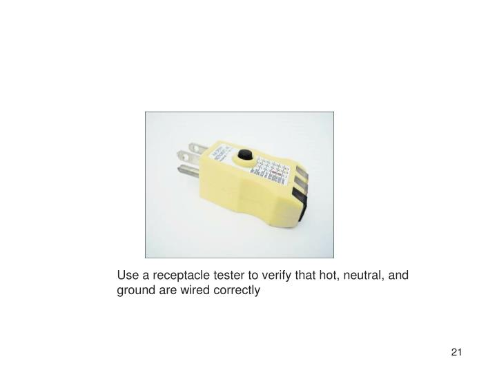 Use a receptacle tester to verify that hot, neutral, and ground are wired correctly