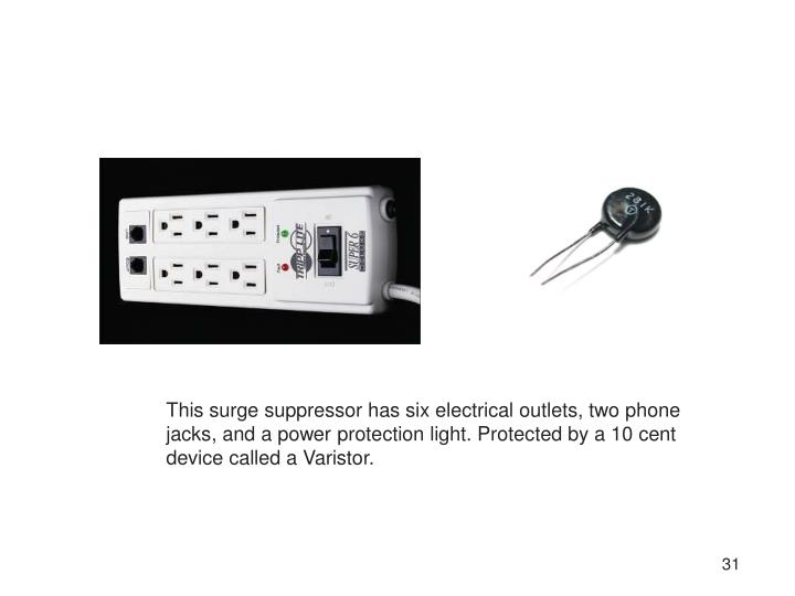 This surge suppressor has six electrical outlets, two phone jacks, and a power protection light. Protected by a 10 cent device called a Varistor.