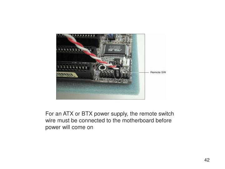 For an ATX or BTX power supply, the remote switch wire must be connected to the motherboard before power will come on