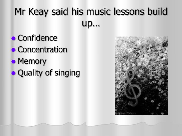 Mr keay said his music lessons build up