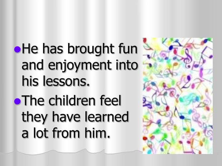 He has brought fun and enjoyment into  his lessons.