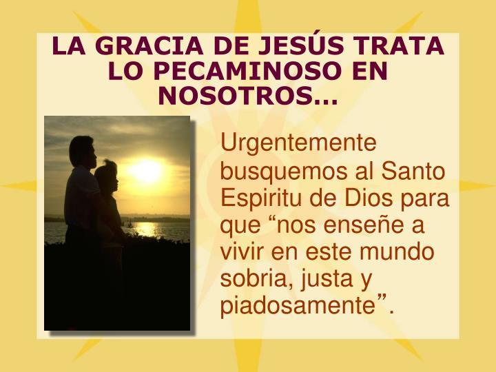 LA GRACIA DE JESÚS TRATA LO PECAMINOSO EN NOSOTROS…