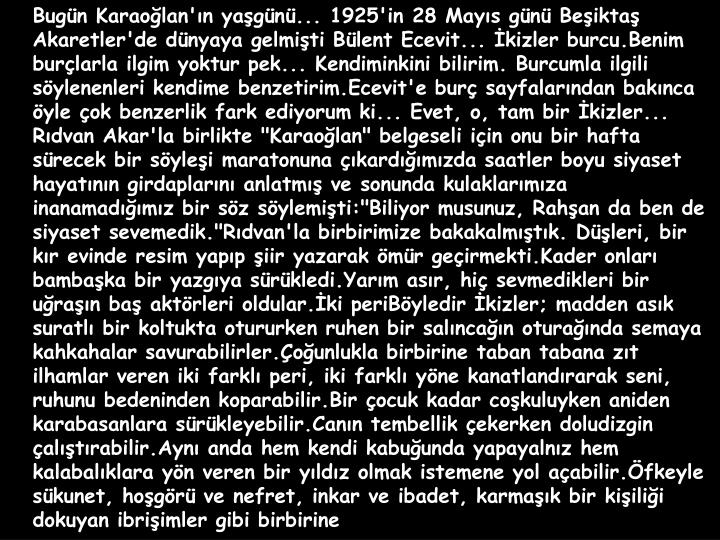 Bugün Karaoğlan'ın yaşgünü... 1925'in 28 Mayıs günü Beşiktaş Akaretler'de dünyaya gelmişti Bülent Ecevit... İkizler burcu.Benim burçlarla ilgim yoktur pek... Kendiminkini bilirim. Burcumla ilgili söylenenleri kendime benzetirim.Ecevit'e burç sayfalarından bakınca öyle çok benzerlik fark ediyorum ki... Evet, o, tam bir İkizler...