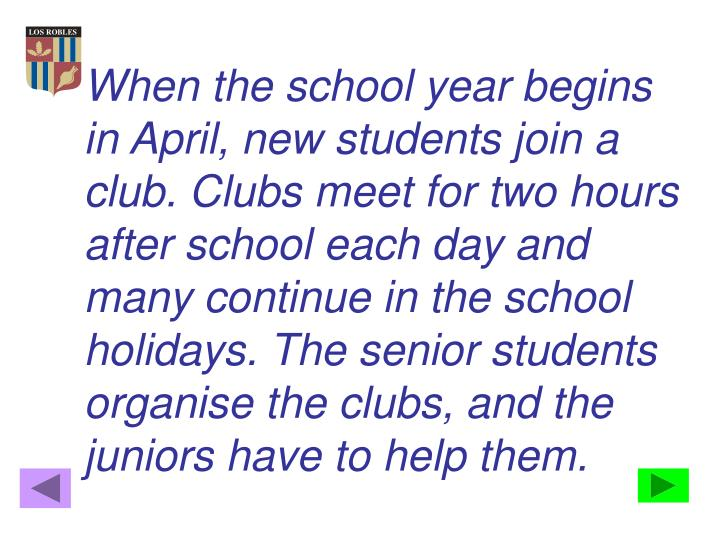 When the school year begins in April, new students join a club. Clubs meet for two hours after school each day and many continue in the school holidays. The senior students organise the clubs, and the juniors have to help them.