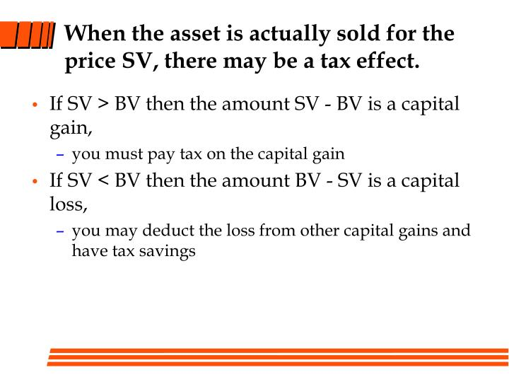 When the asset is actually sold for the price SV, there may be a tax effect.