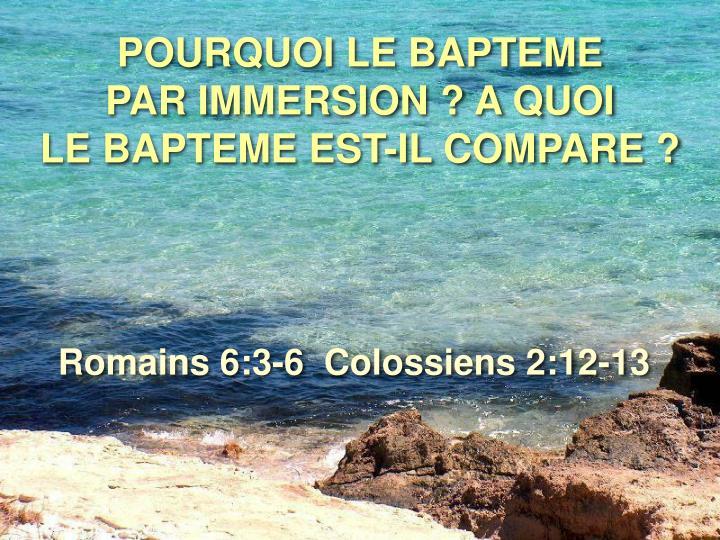 POURQUOI LE BAPTEME             PAR IMMERSION ? A QUOI              LE BAPTEME EST-IL COMPARE ?