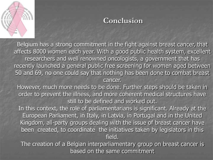 Belgium has a strong commitment in the fight against breast cancer, that affects 8000 women each year. With a good public health system, excellent researchers and well renowned oncologists, a government that has recently launched a general public free screening for women aged between 50 and 69, no one could say that nothing has been done to combat breast cancer.