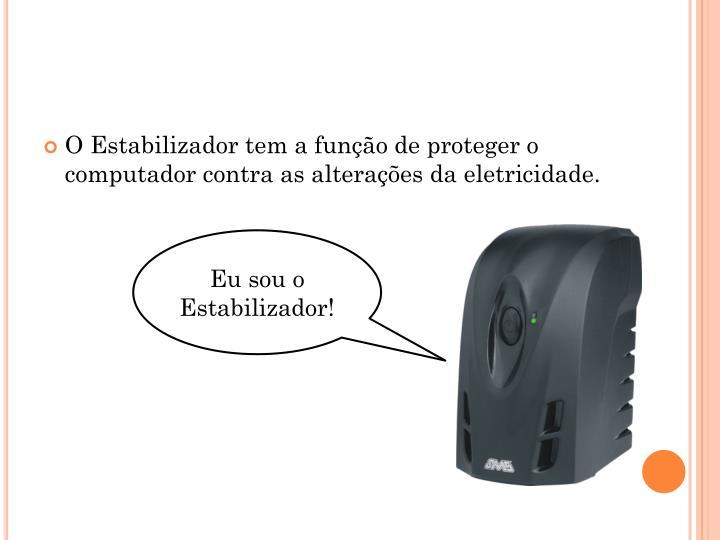 O Estabilizador tem a função de proteger o computador contra as alterações da eletricidade.