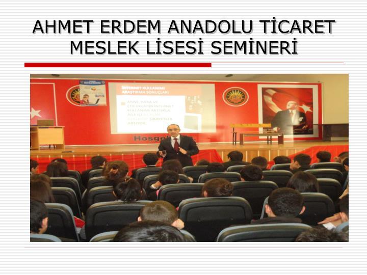 AHMET ERDEM ANADOLU TİCARET MESLEK LİSESİ SEMİNERİ