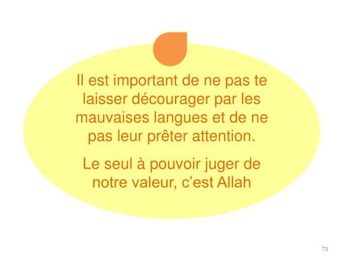 Il est important de ne pas te laisser décourager par les mauvaises langues et de ne pas leur prêter attention.