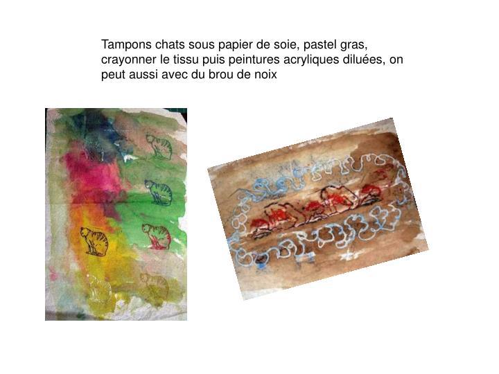 Tampons chats sous papier de soie, pastel gras, crayonner le tissu puis peintures acryliques diluées, on peut aussi avec du brou de noix