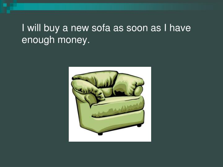 I will buy a new sofa as soon as I have enough money.