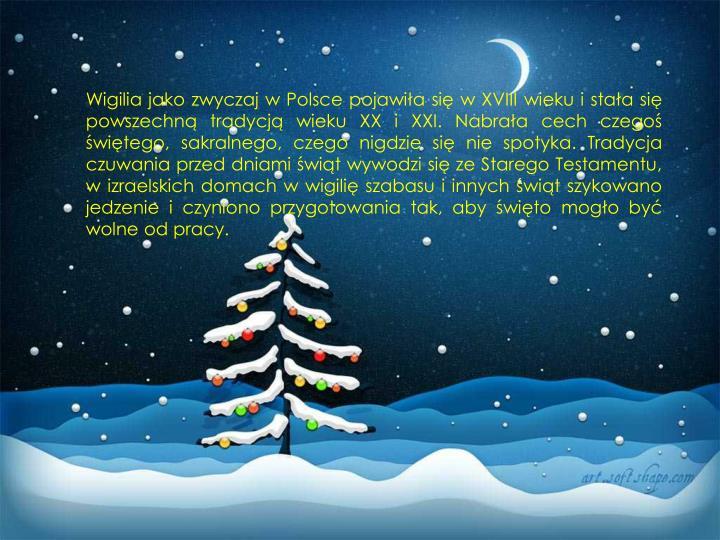Wigilia jako zwyczaj w Polsce pojawiła się w XVIII wieku i stała się powszechną tradycją wieku XX i XXI. Nabrała cech czegoś świętego, sakralnego, czego nigdzie się nie spotyka. Tradycja czuwania przed dniami świąt wywodzi się ze Starego Testamentu, w izraelskich domach w wigilię szabasu i innych świąt szykowano jedzenie i czyniono przygotowania tak, aby święto mogło być wolne od pracy.