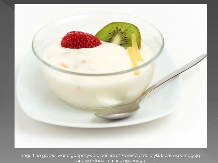 Jogurt na grypę:  warto go spożywać, ponieważ zawiera probiotyki, które wspomagają pracę układu immunologicznego