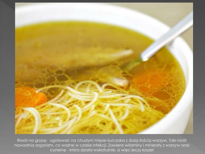 Rosół na grypę:  ugotować na chudym mięsie kurczaka z dużą ilością warzyw. Taki rosół nawadnia organizm, co ważne w czasie infekcji. Zawiera witaminy i minerały z warzyw oraz cysteinę - która działa wykrztuśnie, a więc leczy kaszel