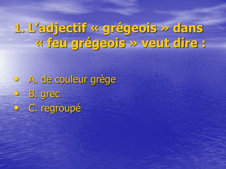 1 l adjectif gr geois dans feu gr geois veut dire