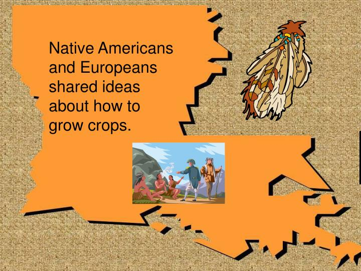 Native Americans and Europeans shared ideas about how to grow crops.