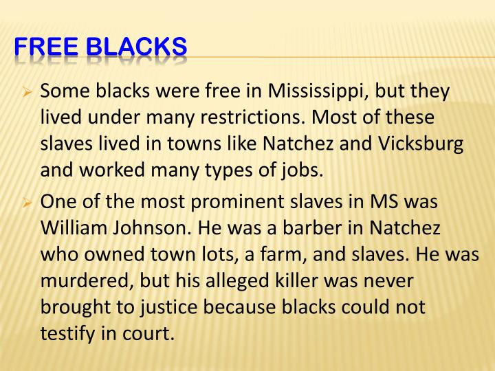 Some blacks were free in Mississippi, but they lived under many restrictions. Most of these slaves lived in towns like Natchez and Vicksburg and worked many types of jobs.