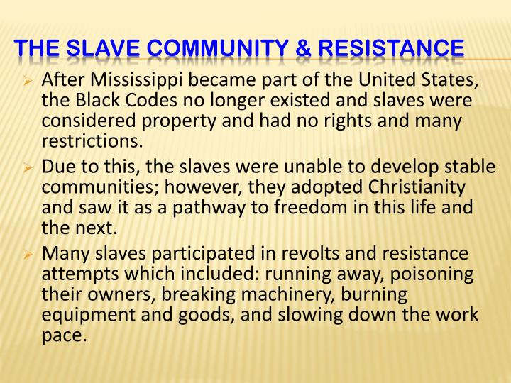 After Mississippi became part of the United States, the Black Codes no longer existed and slaves were considered property and had no rights and many restrictions.