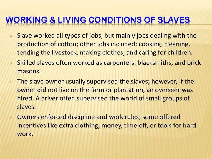 Slave worked all types of jobs, but mainly jobs dealing with the production of cotton; other jobs included: cooking, cleaning, tending the livestock, making clothes, and caring for children.