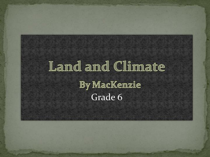 land and climate by mackenzie grade 6 n.