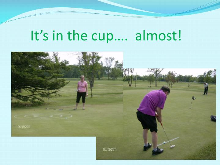 It's in the cup….  almost!