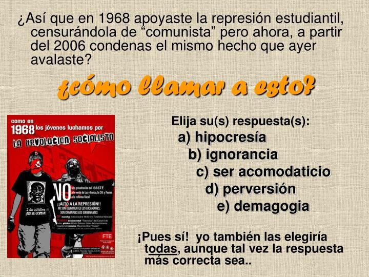 """¿Así que en 1968 apoyaste la represión estudiantil, censurándola de """"comunista"""" pero ahora, a partir del 2006 condenas el mismo hecho que ayer avalaste?"""