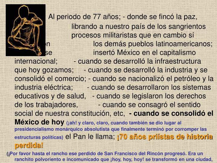 Al periodo de 77 años; - donde se fincó la paz,      librando a nuestro país de los sangrientos procesos militaristas que en cambio sí padecieron los demás pueblos latinoamericanos; - cuando se insertó México en el capitalismo internacional;        - cuando se desarrolló la infraestructura que hoy gozamos;     - cuando se desarrolló la industria y se consolidó el comercio; - cuando se nacionalizó el petróleo y la industria eléctrica;       - cuando se desarrollaron los sistemas educativos y de salud,   - cuando se legislaron los derechos de los trabajadores,          - cuando se consagró el sentido social de nuestra constitución, etc,